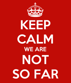 Poster: KEEP CALM WE ARE NOT SO FAR