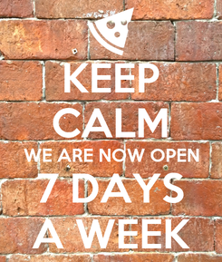 Poster: KEEP CALM WE ARE NOW OPEN 7 DAYS A WEEK