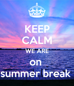 Poster: KEEP CALM WE ARE on  summer break