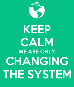 Poster: KEEP CALM WE ARE ONLY CHANGING THE SYSTEM