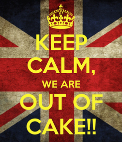 Poster: KEEP CALM, WE ARE OUT OF CAKE!!