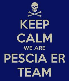 Poster: KEEP CALM WE ARE PESCIA ER TEAM