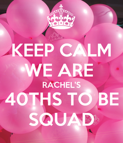 Poster: KEEP CALM WE ARE  RACHEL'S 40THS TO BE SQUAD