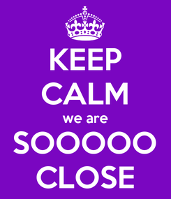 Poster: KEEP CALM we are SOOOOO CLOSE
