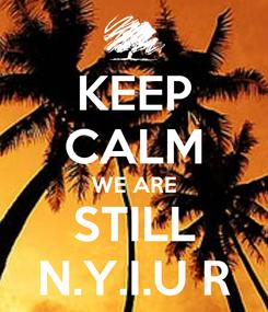 Poster: KEEP CALM WE ARE STILL N.Y.I.U R