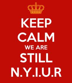 Poster: KEEP CALM WE ARE STILL N.Y.I.U.R