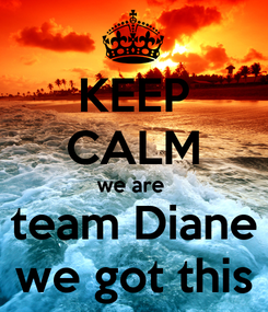 Poster: KEEP CALM we are  team Diane we got this
