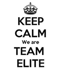 Poster: KEEP CALM We are TEAM  ELITE