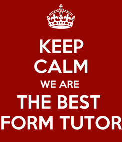 Poster: KEEP CALM WE ARE  THE BEST  FORM TUTOR