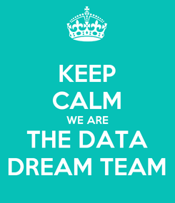 Poster: KEEP CALM WE ARE THE DATA DREAM TEAM