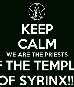Poster: KEEP CALM WE ARE THE PRIESTS OF THE TEMPLES OF SYRINX!!!