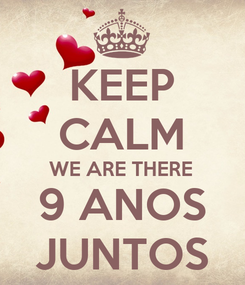 Poster: KEEP CALM WE ARE THERE 9 ANOS JUNTOS