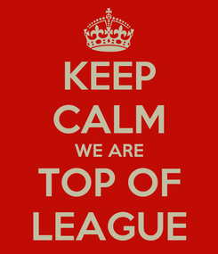 Poster: KEEP CALM WE ARE TOP OF LEAGUE
