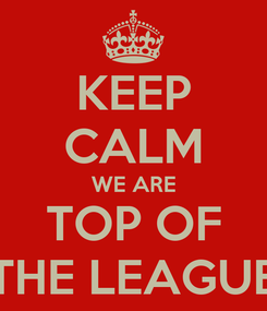 Poster: KEEP CALM WE ARE TOP OF THE LEAGUE