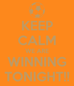 Poster: KEEP CALM WE ARE WINNING TONIGHT!!