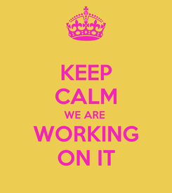Poster: KEEP CALM WE ARE  WORKING ON IT