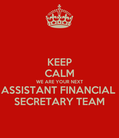 Poster: KEEP CALM WE ARE YOUR NEXT ASSISTANT FINANCIAL  SECRETARY TEAM