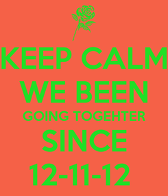 Poster: KEEP CALM WE BEEN GOING TOGEHTER SINCE 12-11-12