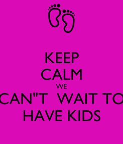 "Poster: KEEP CALM WE CAN""T  WAIT TO HAVE KIDS"