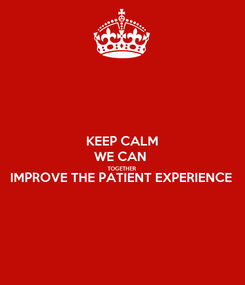 Poster: KEEP CALM WE CAN  TOGETHER IMPROVE THE PATIENT EXPERIENCE