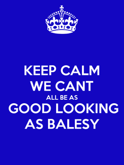 Poster: KEEP CALM WE CANT ALL BE AS  GOOD LOOKING AS BALESY