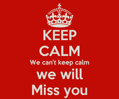 Poster: KEEP CALM We can't keep calm we will Miss you