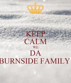 Poster: KEEP CALM WE DA BURNSIDE FAMILY