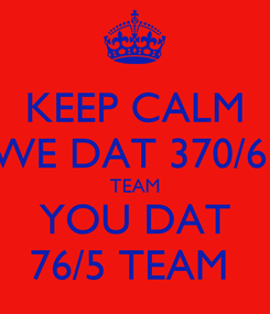 Poster: KEEP CALM WE DAT 370/6  TEAM YOU DAT 76/5 TEAM