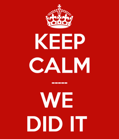 Poster: KEEP CALM ----- WE  DID IT