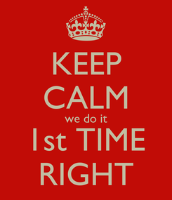 Poster: KEEP CALM we do it 1st TIME RIGHT