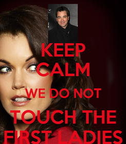 Poster: KEEP CALM WE DO NOT TOUCH THE FIRST LADIES