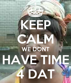 Poster: KEEP CALM WE DONT HAVE TIME 4 DAT