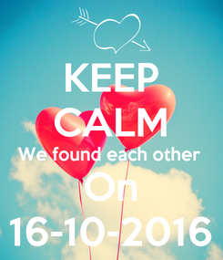 Poster: KEEP CALM We found each other  On 16-10-2016