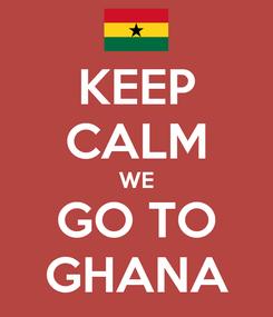 Poster: KEEP CALM WE GO TO GHANA