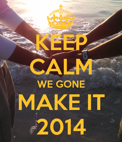Poster: KEEP CALM WE GONE MAKE IT 2014