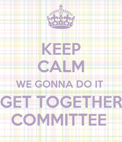 Poster: KEEP CALM WE GONNA DO IT  GET TOGETHER COMMITTEE