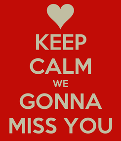 Poster: KEEP CALM WE GONNA MISS YOU