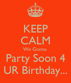 Poster: KEEP CALM We Gonna  Party Soon 4 UR Birthday...