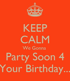 Poster: KEEP CALM We Gonna  Party Soon 4 Your Birthday...