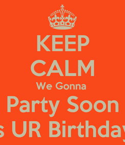 Poster: KEEP CALM We Gonna  Party Soon It's UR Birthday...