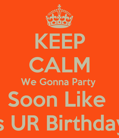 Poster: KEEP CALM We Gonna Party  Soon Like  It's UR Birthday...
