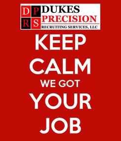 Poster: KEEP CALM WE GOT YOUR JOB