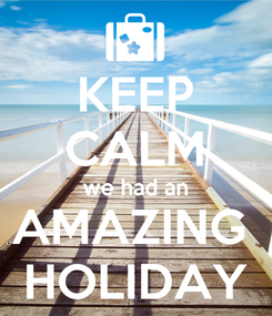 Poster: KEEP CALM we had an AMAZING  HOLIDAY