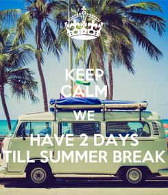 Poster: KEEP CALM WE HAVE 2 DAYS TILL SUMMER BREAK
