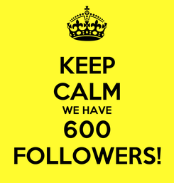 Poster: KEEP CALM WE HAVE 600 FOLLOWERS!