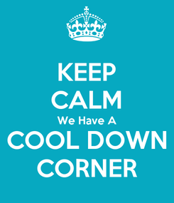 Poster: KEEP CALM We Have A COOL DOWN CORNER