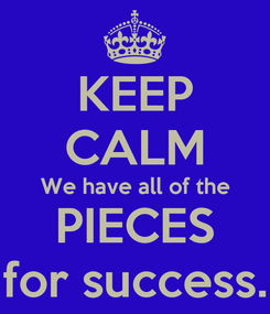 Poster: KEEP CALM We have all of the PIECES  for success.