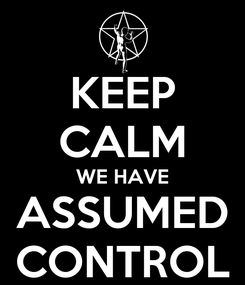 Poster: KEEP CALM WE HAVE ASSUMED CONTROL