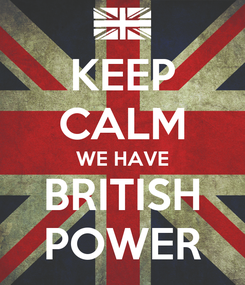 Poster: KEEP CALM WE HAVE BRITISH POWER