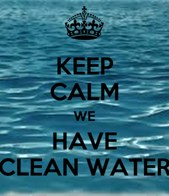 Poster: KEEP CALM WE HAVE CLEAN WATER